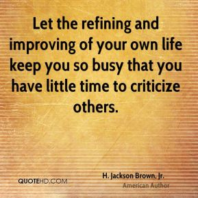 H. Jackson Brown, Jr. - Let the refining and improving of your own life keep you so busy that you have little time to criticize others.