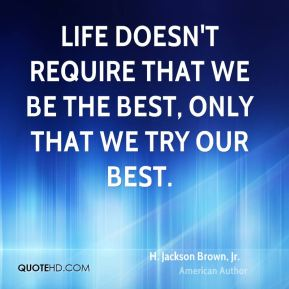 H. Jackson Brown, Jr. - Life doesn't require that we be the best, only that we try our best.