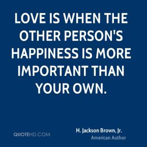 H. Jackson Brown, Jr. - Love is when the other person's happiness is more important than your own.