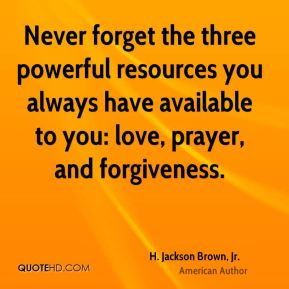 H. Jackson Brown, Jr. - Never forget the three powerful resources you always have available to you: love, prayer, and forgiveness.