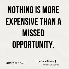 H. Jackson Brown, Jr. - Nothing is more expensive than a missed opportunity.