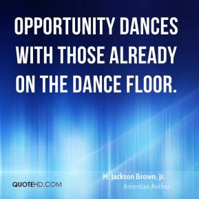 H. Jackson Brown, Jr. - Opportunity dances with those already on the dance floor.