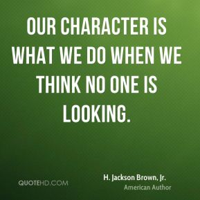 Our character is what we do when we think no one is looking.