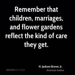 H. Jackson Brown, Jr. - Remember that children, marriages, and flower gardens reflect the kind of care they get.