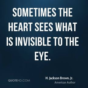 H. Jackson Brown, Jr. - Sometimes the heart sees what is invisible to the eye.