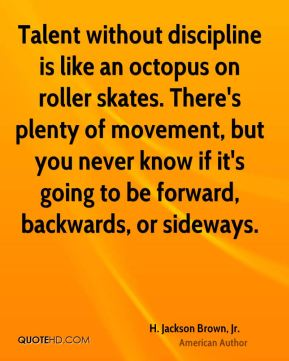 H. Jackson Brown, Jr. - Talent without discipline is like an octopus on roller skates. There's plenty of movement, but you never know if it's going to be forward, backwards, or sideways.