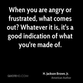 H. Jackson Brown, Jr. - When you are angry or frustrated, what comes out? Whatever it is, it's a good indication of what you're made of.