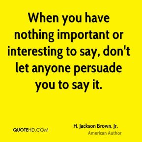 H. Jackson Brown, Jr. - When you have nothing important or interesting to say, don't let anyone persuade you to say it.