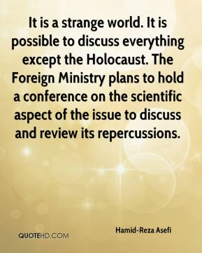 Hamid-Reza Asefi - It is a strange world. It is possible to discuss everything except the Holocaust. The Foreign Ministry plans to hold a conference on the scientific aspect of the issue to discuss and review its repercussions.