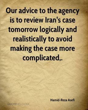 Hamid-Reza Asefi - Our advice to the agency is to review Iran's case tomorrow logically and realistically to avoid making the case more complicated.
