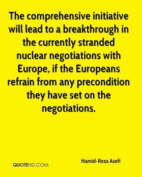 The comprehensive initiative will lead to a breakthrough in the currently stranded nuclear negotiations with Europe, if the Europeans refrain from any precondition they have set on the negotiations.