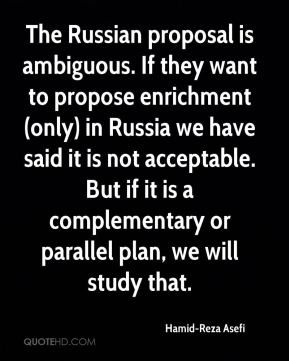 The Russian proposal is ambiguous. If they want to propose enrichment (only) in Russia we have said it is not acceptable. But if it is a complementary or parallel plan, we will study that.