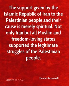 The support given by the Islamic Republic of Iran to the Palestinian people and their cause is merely spiritual. Not only Iran but all Muslim and freedom-loving states supported the legitimate struggles of the Palestinian people.