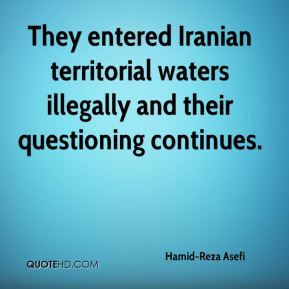 They entered Iranian territorial waters illegally and their questioning continues.