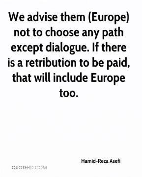 We advise them (Europe) not to choose any path except dialogue. If there is a retribution to be paid, that will include Europe too.