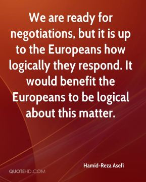 We are ready for negotiations, but it is up to the Europeans how logically they respond. It would benefit the Europeans to be logical about this matter.