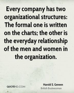 Harold S. Geneen - Every company has two organizational structures: The formal one is written on the charts; the other is the everyday relationship of the men and women in the organization.