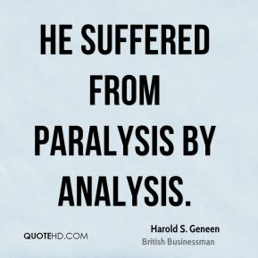 Harold S. Geneen - He suffered from paralysis by analysis.