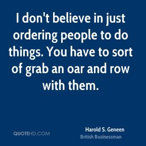 Harold S. Geneen - I don't believe in just ordering people to do things. You have to sort of grab an oar and row with them.