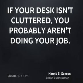 Harold S. Geneen - If your desk isn't cluttered, you probably aren't doing your job.