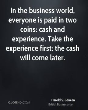 Harold S. Geneen - In the business world, everyone is paid in two coins: cash and experience. Take the experience first; the cash will come later.