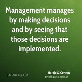 Harold S. Geneen - Management manages by making decisions and by seeing that those decisions are implemented.