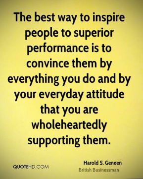 The best way to inspire people to superior performance is to convince them by everything you do and by your everyday attitude that you are wholeheartedly supporting them.