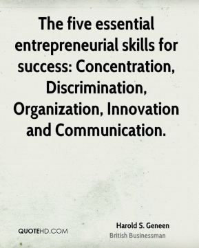 Harold S. Geneen - The five essential entrepreneurial skills for success: Concentration, Discrimination, Organization, Innovation and Communication.