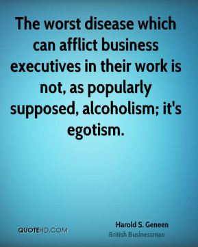Harold S. Geneen - The worst disease which can afflict business executives in their work is not, as popularly supposed, alcoholism; it's egotism.