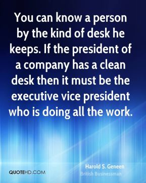 You can know a person by the kind of desk he keeps. If the president of a company has a clean desk then it must be the executive vice president who is doing all the work.