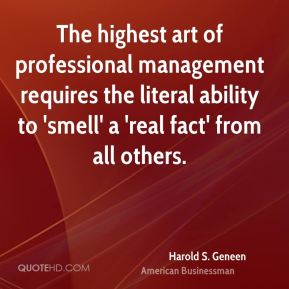 Harold S. Geneen - The highest art of professional management requires the literal ability to 'smell' a 'real fact' from all others.