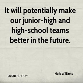 Herb Williams - It will potentially make our junior-high and high-school teams better in the future.