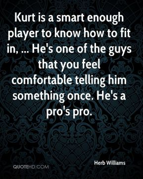 Herb Williams - Kurt is a smart enough player to know how to fit in, ... He's one of the guys that you feel comfortable telling him something once. He's a pro's pro.