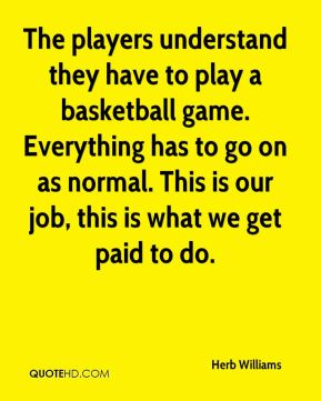 Herb Williams - The players understand they have to play a basketball game. Everything has to go on as normal. This is our job, this is what we get paid to do.