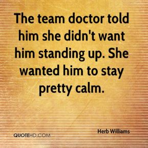 Herb Williams - The team doctor told him she didn't want him standing up. She wanted him to stay pretty calm.