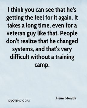 Herm Edwards - I think you can see that he's getting the feel for it again. It takes a long time, even for a veteran guy like that. People don't realize that he changed systems, and that's very difficult without a training camp.