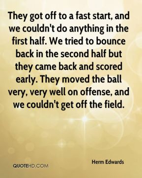 Herm Edwards - They got off to a fast start, and we couldn't do anything in the first half. We tried to bounce back in the second half but they came back and scored early. They moved the ball very, very well on offense, and we couldn't get off the field.