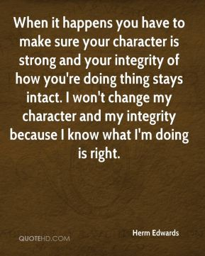 Herm Edwards - When it happens you have to make sure your character is strong and your integrity of how you're doing thing stays intact. I won't change my character and my integrity because I know what I'm doing is right.