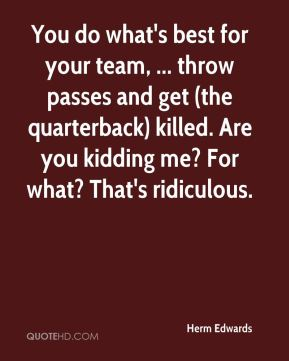 Herm Edwards - You do what's best for your team, ... throw passes and get (the quarterback) killed. Are you kidding me? For what? That's ridiculous.