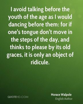 Horace Walpole - I avoid talking before the youth of the age as I would dancing before them: for if one's tongue don't move in the steps of the day, and thinks to please by its old graces, it is only an object of ridicule.