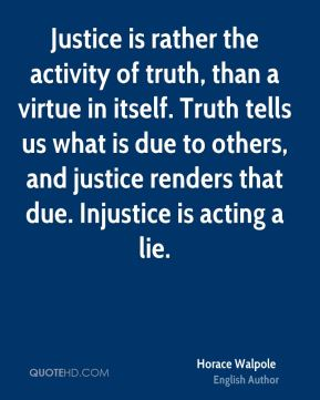 Horace Walpole - Justice is rather the activity of truth, than a virtue in itself. Truth tells us what is due to others, and justice renders that due. Injustice is acting a lie.