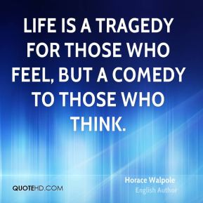Life is a tragedy for those who feel, but a comedy to those who think.