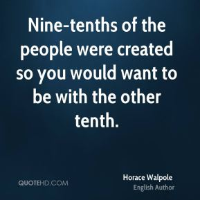 Nine-tenths of the people were created so you would want to be with the other tenth.