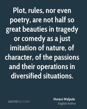 Plot, rules, nor even poetry, are not half so great beauties in tragedy or comedy as a just imitation of nature, of character, of the passions and their operations in diversified situations.
