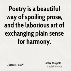 Horace Walpole - Poetry is a beautiful way of spoiling prose, and the laborious art of exchanging plain sense for harmony.