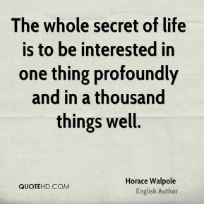 Horace Walpole - The whole secret of life is to be interested in one thing profoundly and in a thousand things well.