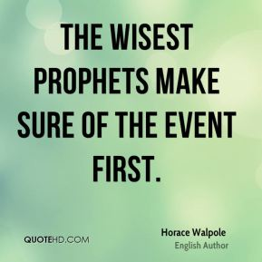 The wisest prophets make sure of the event first.