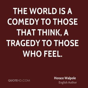 The world is a comedy to those that think, a tragedy to those who feel.