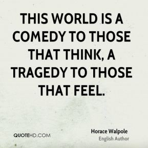 This world is a comedy to those that think, a tragedy to those that feel.
