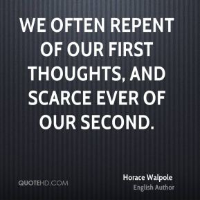 Horace Walpole - We often repent of our first thoughts, and scarce ever of our second.